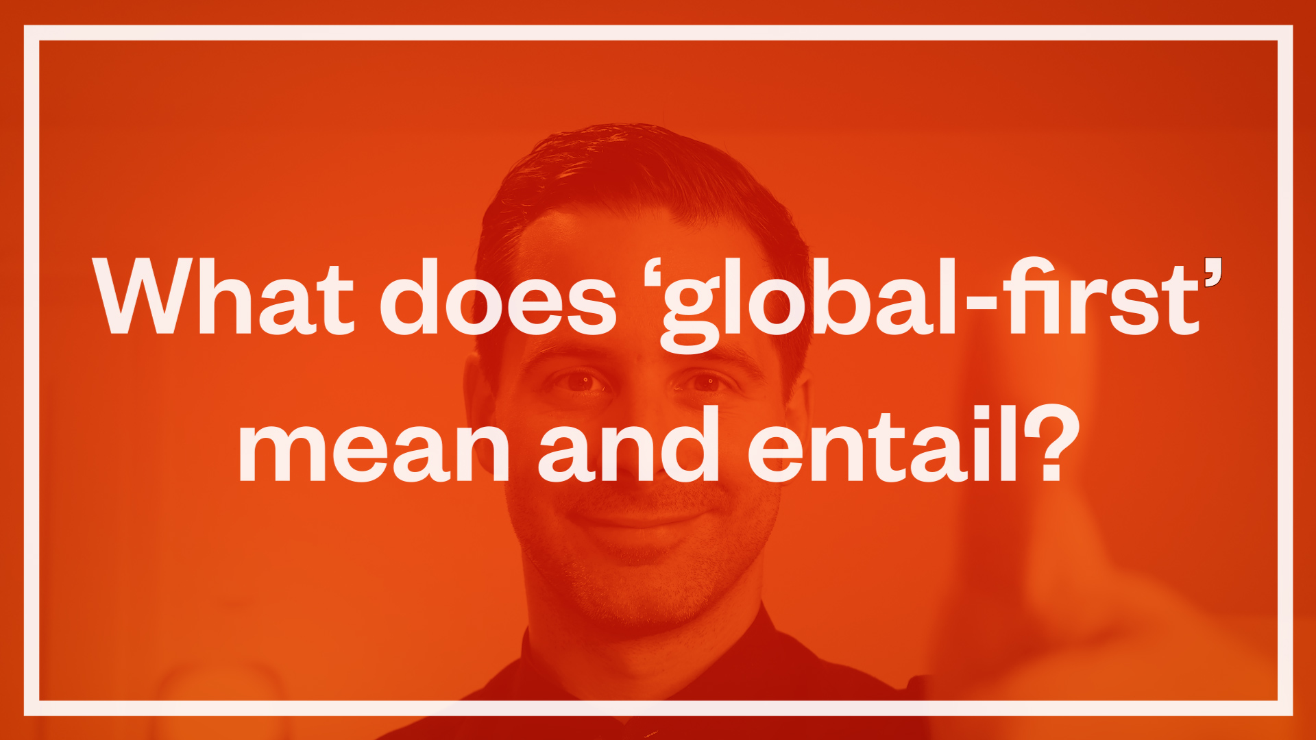 What does 'global-first' mean and entail?